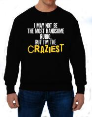 I May Not Be The Most Handsome Rubio, But I Am The Craziest Sweatshirt