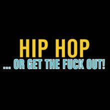 Hip Hop ... Or Get The Fuck Out! T-Shirt