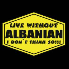 Live Without Albanian , I Don't Think So ! T-Shirt