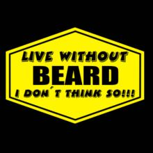 Live Without Beard , I Don't Think So ! T-Shirt