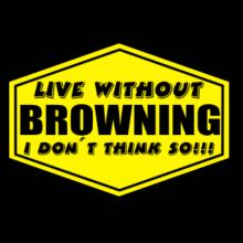 Live Without Browning , I Don't Think So ! T-Shirt