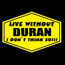 Live Without Duran , I Don't Think So ! T-Shirt