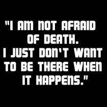 I'm not afraid of death, I just don't want to be there when it happens.