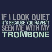 If I Look Quiet It's Because You Haven't Seen Me With My Trombone T-Shirt