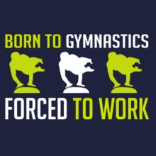 Born To Gymnastics , Forced To Work T-Shirt
