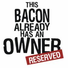 This Bacon Already Has An Owner - Reserved