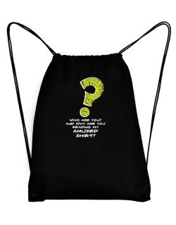 Who Are You? And Why Are You Reading My Amused Shirt? Sport Bag