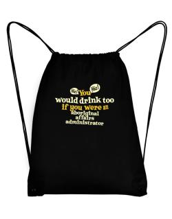 You Would Drink Too, If You Were An Aboriginal Affairs Administrator Sport Bag