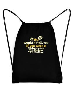 You Would Drink Too, If You Were An Industrial Medicine Specialist Sport Bag