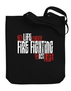 Life Without Fire Fighting Is Not Life Canvas Tote Bag