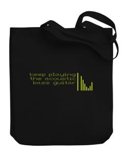 Keep Playing The Acoustic Bass Guitar Canvas Tote Bag