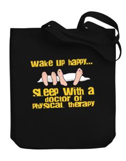 wake up happy .. sleep with a Doctor Of Physical Therapy Canvas Tote Bag