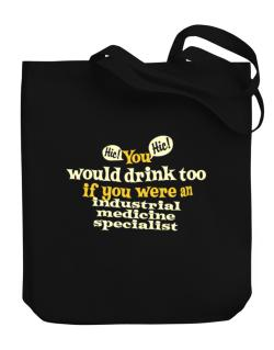 You Would Drink Too, If You Were An Industrial Medicine Specialist Canvas Tote Bag