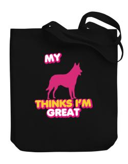 My Belgian Malinois Thinks I Am Great Canvas Tote Bag