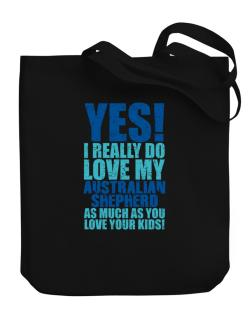Yes! I Really Do Love My Australian Shepherd Canvas Tote Bag