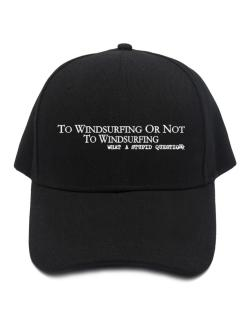 To Windsurfing Or Not To Windsurfing, What A Stupid Question Baseball Cap