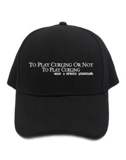 To Play Curling Or Not To Play Curling, What A Stupid Question Baseball Cap