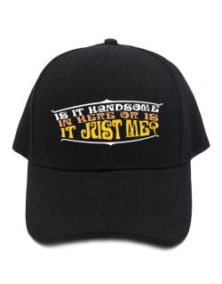 Is It Handsome In Here Or Is It Just Me? Baseball Cap