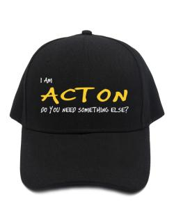 I Am Acton Do You Need Something Else? Baseball Cap