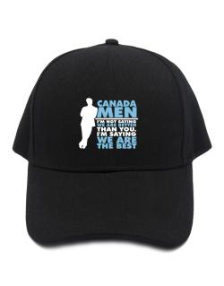 Canada Men I'm Not Saying We're Better Than You. I Am Saying We Are The Best Baseball Cap