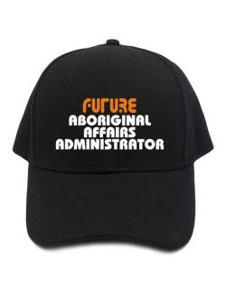Future Aboriginal Affairs Administrator Baseball Cap