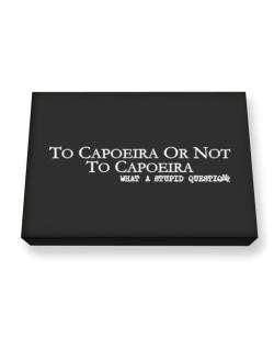 To Capoeira Or Not To Capoeira, What A Stupid Question Canvas square