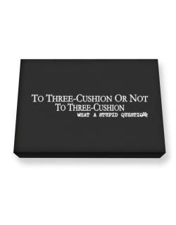 To Three Cushion Or Not To Three Cushion, What A Stupid Question Canvas square