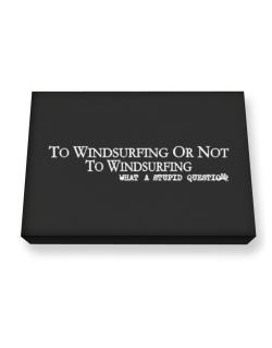 To Windsurfing Or Not To Windsurfing, What A Stupid Question Canvas square