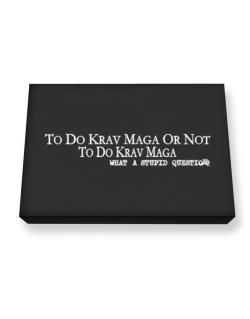 To Do Krav Maga Or Not To Do Krav Maga, What A Stupid Question Canvas square