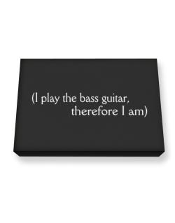 I Play The Bass Guitar, Therefore I Am Canvas square
