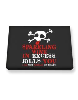 Sparkling Wine In Excess Kills You - I Am Not Afraid Of Death Canvas square