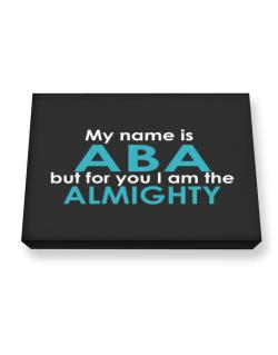 My Name Is Aba But For You I Am The Almighty Canvas square