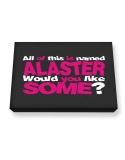 All Of This Is Named Alaster Would You Like Some? Canvas square