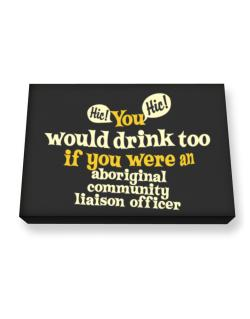 You Would Drink Too, If You Were An Aboriginal Community Liaison Officer Canvas square