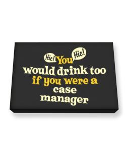 You Would Drink Too, If You Were A Case Manager Canvas square