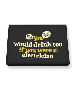 You Would Drink Too, If You Were An Electrician Canvas square