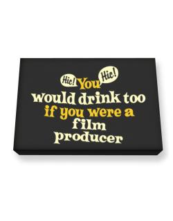 You Would Drink Too, If You Were A Film Producer Canvas square