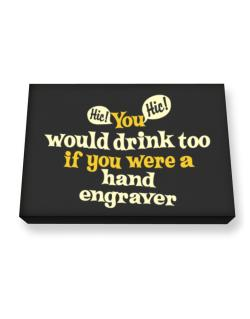 You Would Drink Too, If You Were A Hand Engraver Canvas square