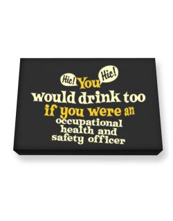 You Would Drink Too, If You Were An Occupational Medicine Specialist Canvas square