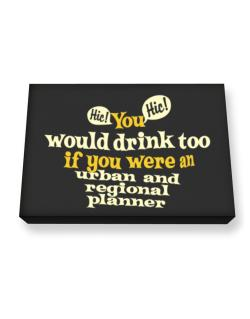 You Would Drink Too, If You Were An Urban And Regional Planner Canvas square