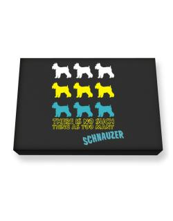 """ THERE IS NO SUCH THING AS TOO MANY Schnauzer "" Canvas square"