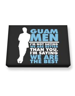 Guam Men I'm Not Saying We're Better Than You. I Am Saying We Are The Best Canvas square