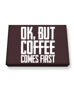 Ok But Coffee Comes First Canvas square