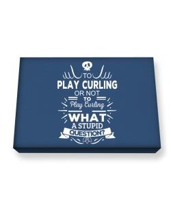To play Curling or not to play Curling, What a stupid question? Canvas square