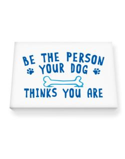 Be the person your dog thinks you are Canvas square