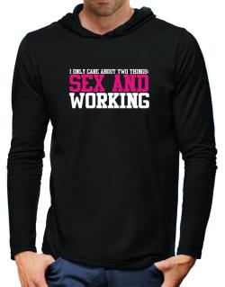 I Only Care About Two Things: Sex And Working Hooded Long Sleeve T-Shirt-Mens