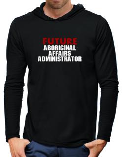 Future Aboriginal Affairs Administrator Hooded Long Sleeve T-Shirt-Mens