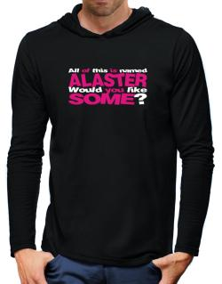 All Of This Is Named Alaster Would You Like Some? Hooded Long Sleeve T-Shirt-Mens