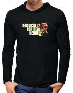 Beach Soccer Is For Real Heroes Hooded Long Sleeve T-Shirt-Mens