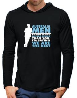 Australia Men I'm Not Saying We're Better Than You. I Am Saying We Are The Best Hooded Long Sleeve T-Shirt-Mens